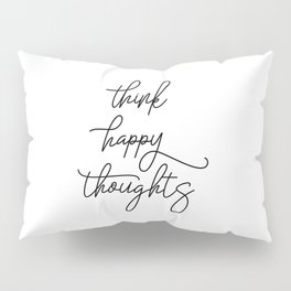 Think Happy Thoughts, Happy Quote, Think Quote, Positive Mindset, Think Happy Pillow Sham