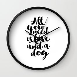 all you need is love and a dog, inspirational quote,motivational poster,love sign,dog lovers,gift Wall Clock