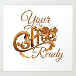 Your Coffee Is Ready Art Print