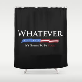 Whatever. It's Going To Be YUGE! Shower Curtain