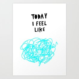 Today I feel like Art Print