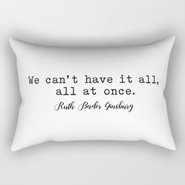 We can't have it all, all at once. Ruth Bader Ginsburg Rectangular Pillow