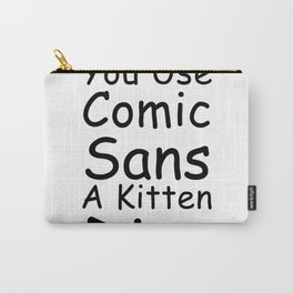 Every Time You Use Comic Sans A Kitten Dies Carry-All Pouch