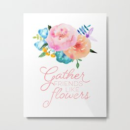 Gather Friends Like Flowers Metal Print