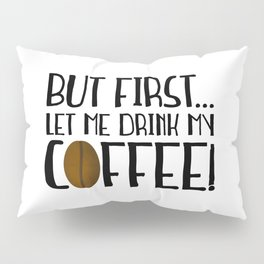 But First... Let Me Drink My Coffee! Pillow Sham