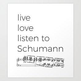 Live, love, listen to Schumann Art Print