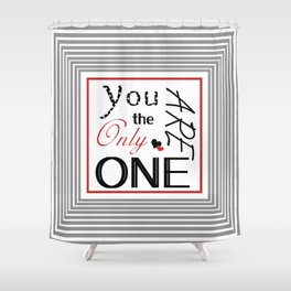 You are the only one Shower Curtain