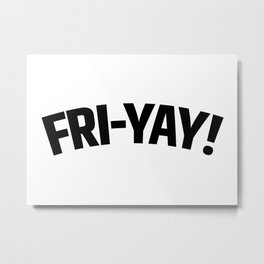 FRI-YAY! FRIDAY! FRIYAY! TGIF! Metal Print