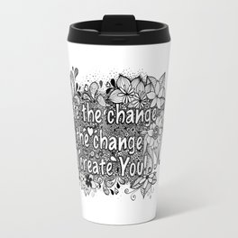 Create the change, or the change will create you Travel Mug
