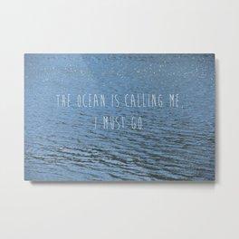 The Ocean is Calling me,  I Must Go  Metal Print