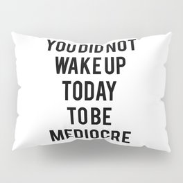 You did not wake up today to be mediocre Pillow Sham