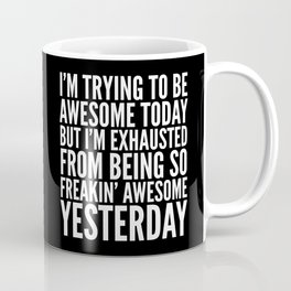 I'M TRYING TO BE AWESOME TODAY, BUT I'M EXHAUSTED FROM BEING SO FREAKIN' AWESOME YESTERDAY (B&W) Coffee Mug