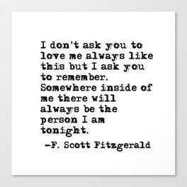 I don't ask you to love me always like this - Fitzgerald quote Canvas Print