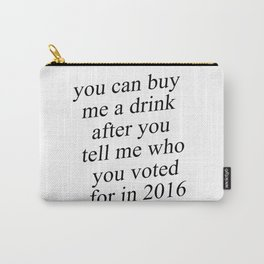 You Can Buy Me a Drink After You Tell Me Who You Voted for in 2016 Carry-All Pouch