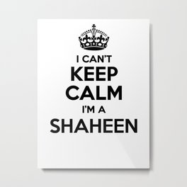 I cant keep calm I am a SHAHEEN Metal Print