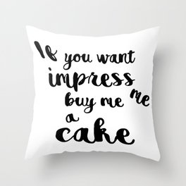 If you want impress me buy me a cake Throw Pillow