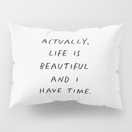Actually Life is Beautiful and I Have Time Pillow Sham