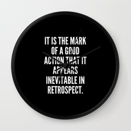 It is the mark of a good action that it appears inevitable in retrospect Wall Clock