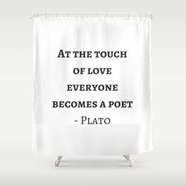 Greek Philosophy Quotes - Plato - At the touch of love everyone becomes a poet Shower Curtain