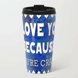 I Love You Because You're Crazy! Travel Mug