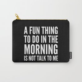 A Fun Thing To Do In The Morning Is Not Talk To Me (Black & White) Carry-All Pouch