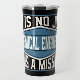 Chemical Engineer  - It Is No Job, It Is A Mission Travel Mug