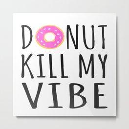Donut Kill My Vibe Metal Print