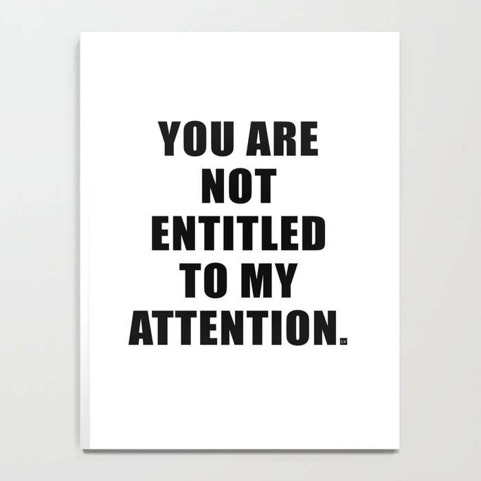 YOU ARE NOT ENTITLED TO MY ATTENTION. Notebook