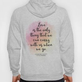 Love is the only thing that we can carry with us when we go. Louisa May Alcott, Little Women Hoody