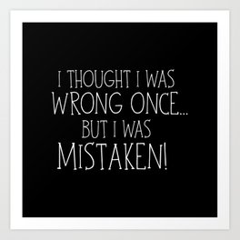 I Thought I Was Wrong Once... But I Was Mistaken! Art Print