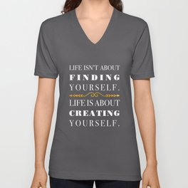 Life isn't about finding yourself. Life is about creating yourself. Unisex V-Neck