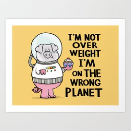 I'm not overweight I'm on the wrong planet! Art Print