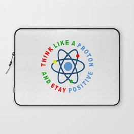 THINK LIKE A PROTON AND STAY POSITIVE Laptop Sleeve