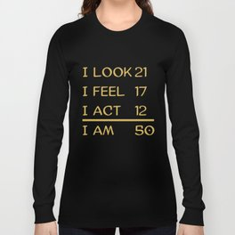 I Look 21 Feel 17 Act 12 I Am 50 Funny 50th Birthday Long Sleeve T-shirt