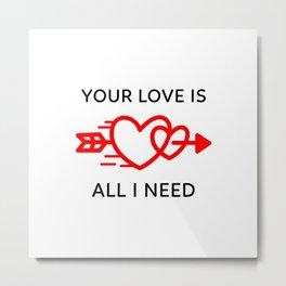 I Need Your Love Metal Print