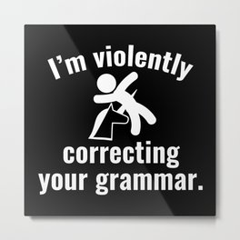 I'm Violently Correcting Your Grammar Metal Print