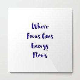 Where Focus Goes Energy Flows Metal Print