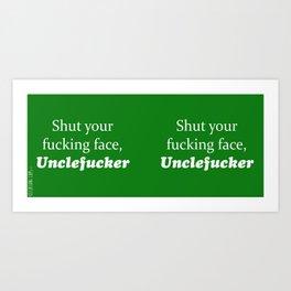 Shut Your Fucking Face Uncle Fucker -Green Art Print