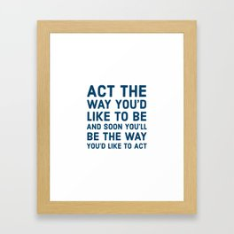 Act the way you'd like to be and soon you'll be the way you'd like to act Framed Art Print