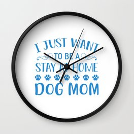 I Just Want To Be A Stay At Home Dog Mom wb Wall Clock