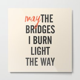 May the bridges I burn light the way, strong woman, quote for motivation, getting over, independent Metal Print