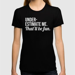 Underestimate Me That'll Be Fun (Black) T-shirt
