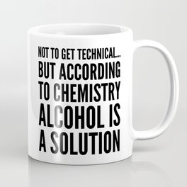 NOT TO GET TECHNICAL BUT ACCORDING TO CHEMISTRY ALCOHOL IS A SOLUTION Coffee Mug