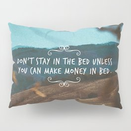 Don't stay in the bed unless you can make money in bed. Pillow Sham