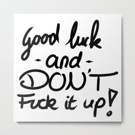 Good luck and don't fuck it up Metal Print