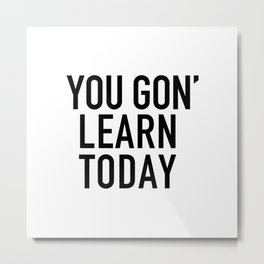 You Gon' Learn Today Metal Print