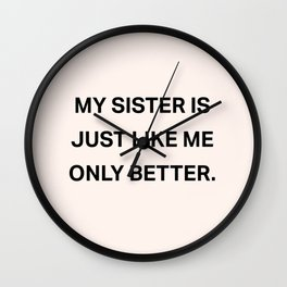 My Sister Is Just Like Me Only Better Wall Clock
