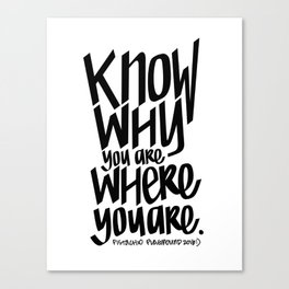 KNOW WHY YOU ARE WHERE YOU ARE Canvas Print
