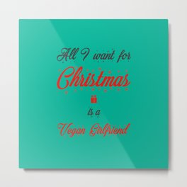 All I Want For Christmas Is A Vegan Girlfriend Metal Print