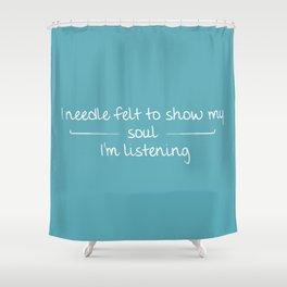 I Needle Felt To Show My Soul I'm Listening Shower Curtain